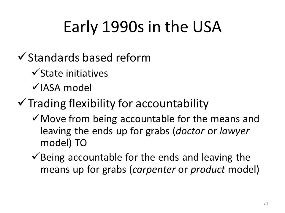 24 Early 1990s in the USA Standards based reform State initiatives IASA model Trading flexibility for accountability Move from being accountable for t