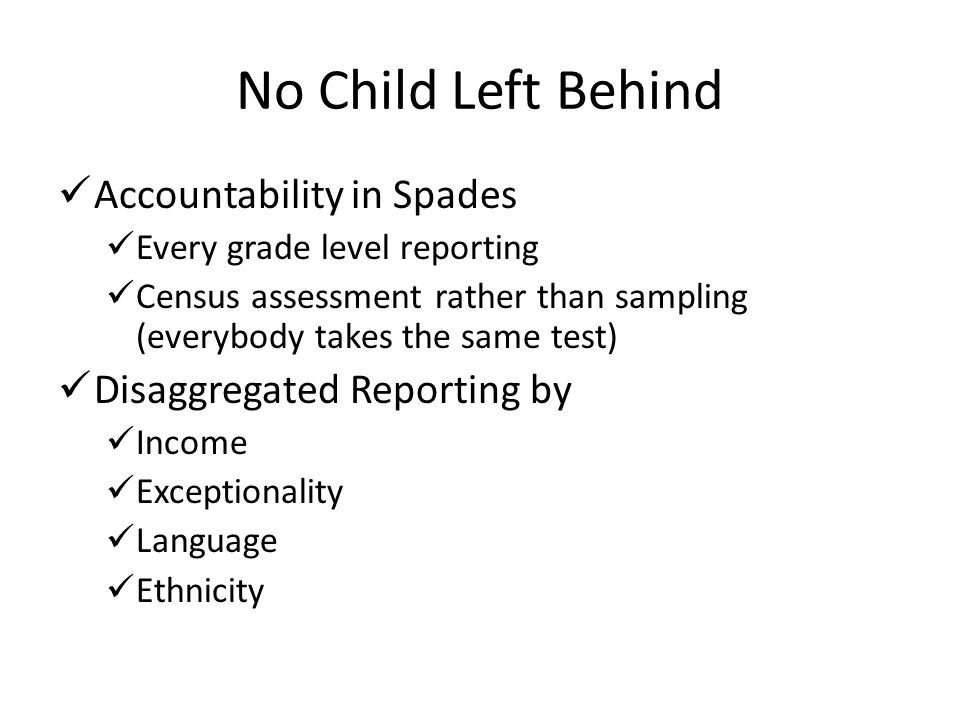 No Child Left Behind Accountability in Spades Every grade level reporting Census assessment rather than sampling (everybody takes the same test) Disag