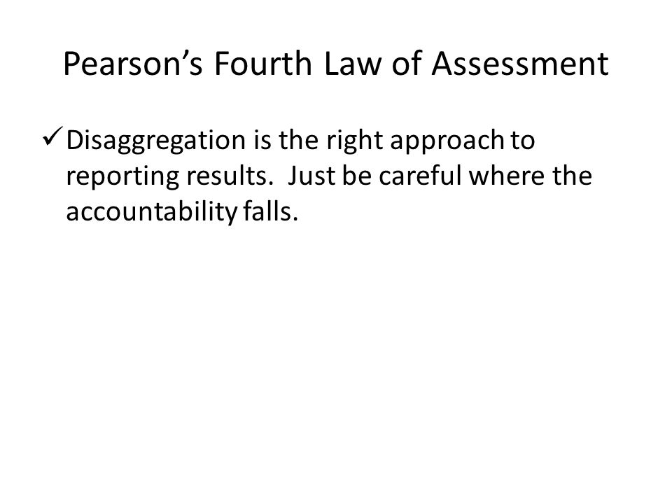 Pearson's Fourth Law of Assessment Disaggregation is the right approach to reporting results. Just be careful where the accountability falls.