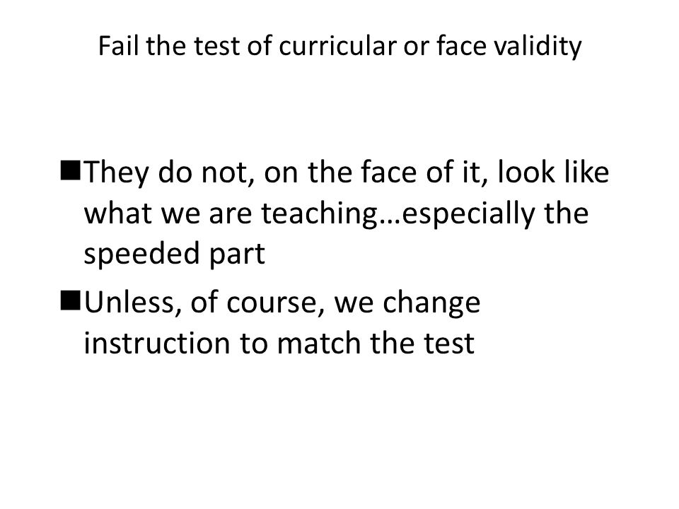 Fail the test of curricular or face validity They do not, on the face of it, look like what we are teaching…especially the speeded part Unless, of cou