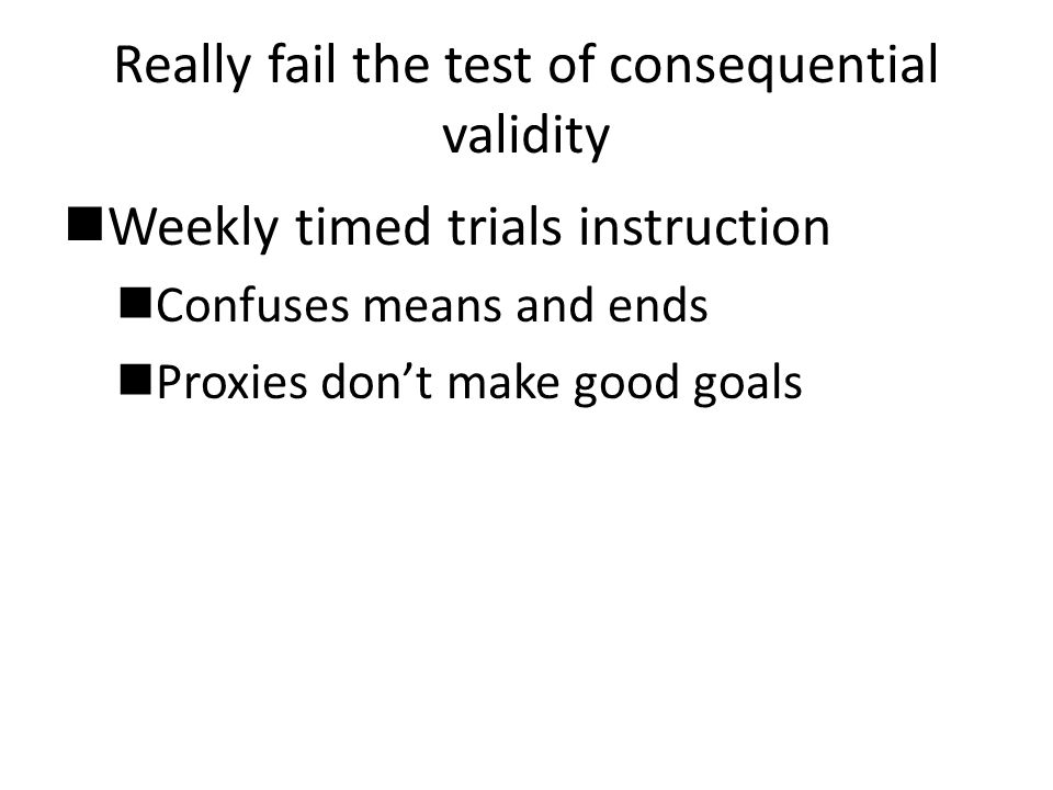 Really fail the test of consequential validity Weekly timed trials instruction Confuses means and ends Proxies don't make good goals