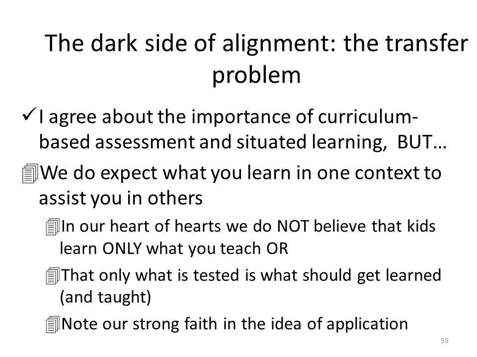 59 The dark side of alignment: the transfer problem I agree about the importance of curriculum- based assessment and situated learning, BUT… 4We do ex