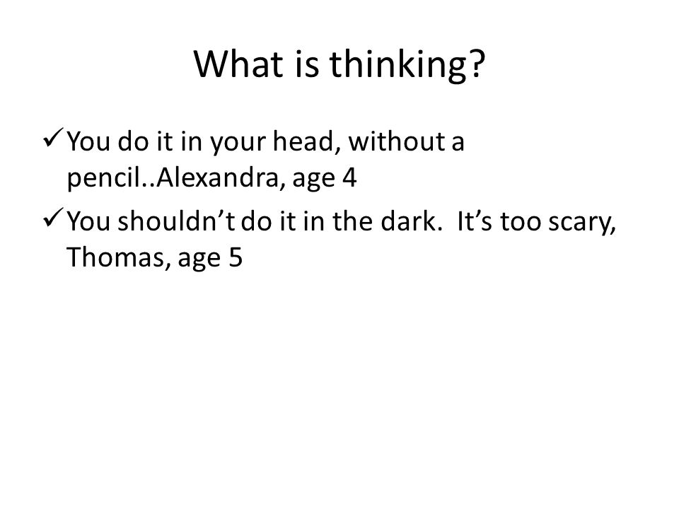 What is thinking? You do it in your head, without a pencil..Alexandra, age 4 You shouldn't do it in the dark. It's too scary, Thomas, age 5