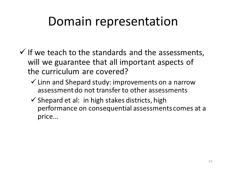 61 Domain representation If we teach to the standards and the assessments, will we guarantee that all important aspects of the curriculum are covered?