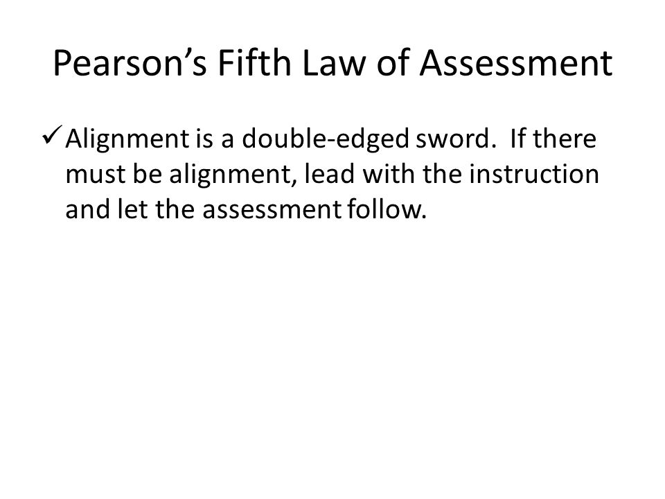 Pearson's Fifth Law of Assessment Alignment is a double-edged sword. If there must be alignment, lead with the instruction and let the assessment foll