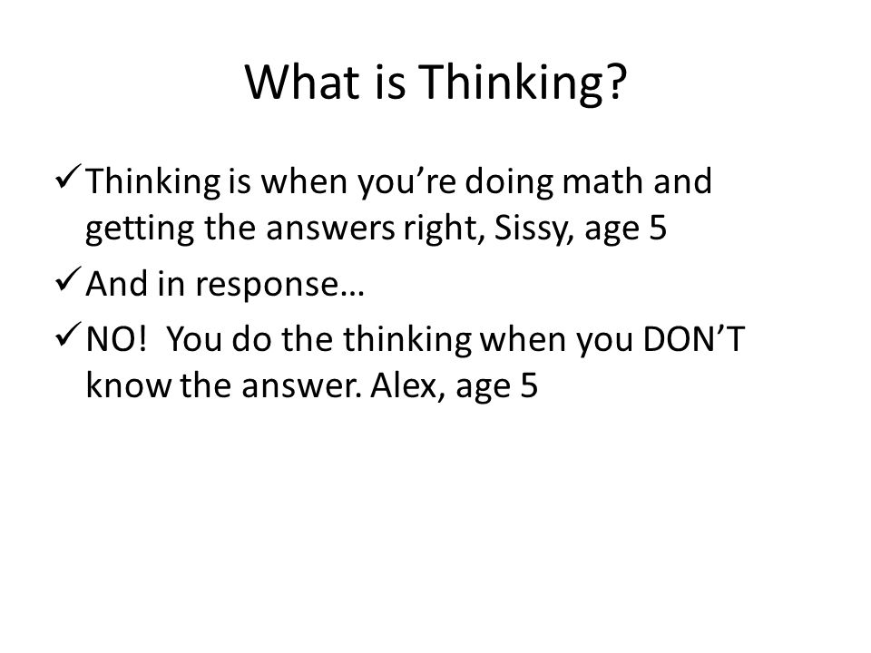 What is Thinking? Thinking is when you're doing math and getting the answers right, Sissy, age 5 And in response… NO! You do the thinking when you DON