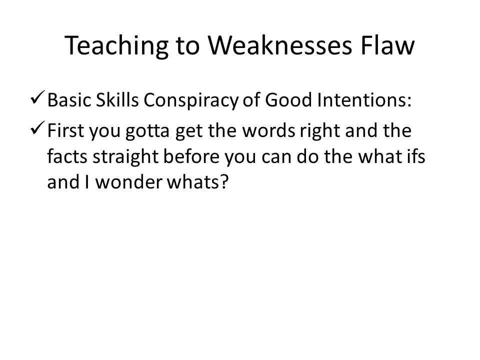 Teaching to Weaknesses Flaw Basic Skills Conspiracy of Good Intentions: First you gotta get the words right and the facts straight before you can do t