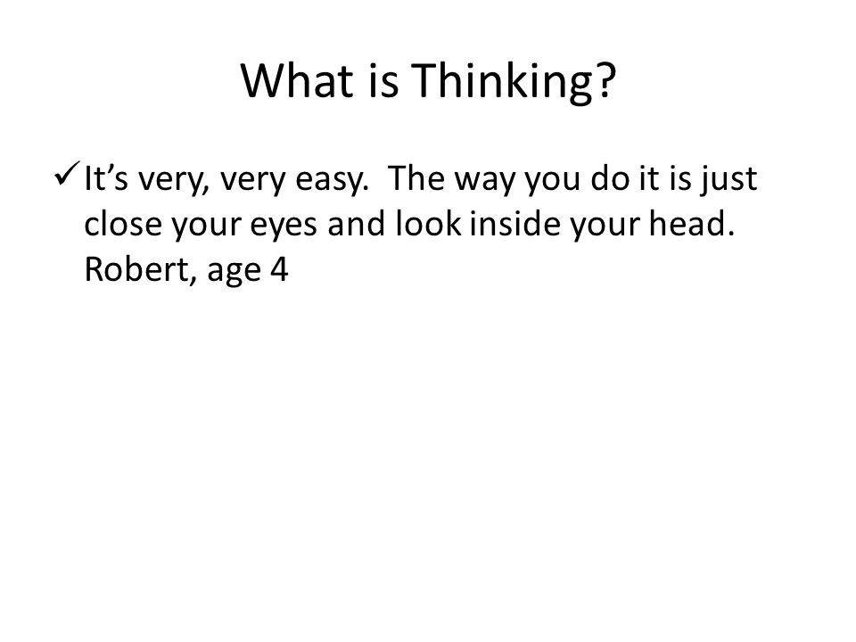 What is Thinking? It's very, very easy. The way you do it is just close your eyes and look inside your head. Robert, age 4