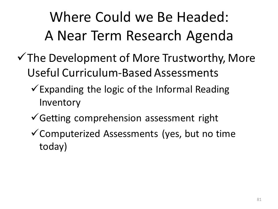81 Where Could we Be Headed: A Near Term Research Agenda The Development of More Trustworthy, More Useful Curriculum-Based Assessments Expanding the l