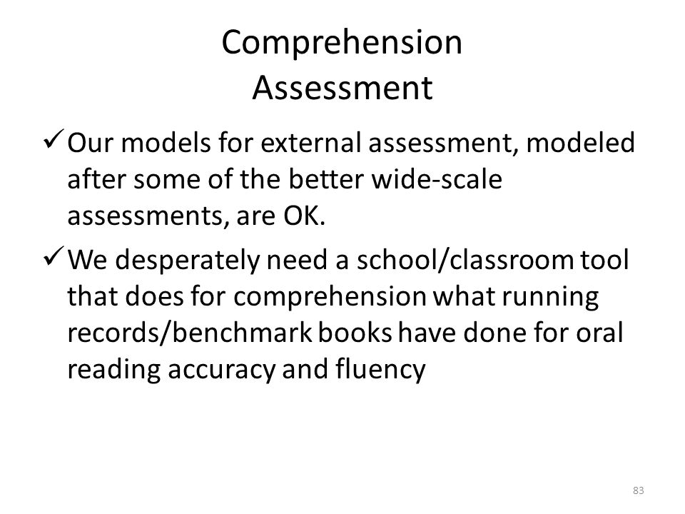 83 Comprehension Assessment Our models for external assessment, modeled after some of the better wide-scale assessments, are OK. We desperately need a