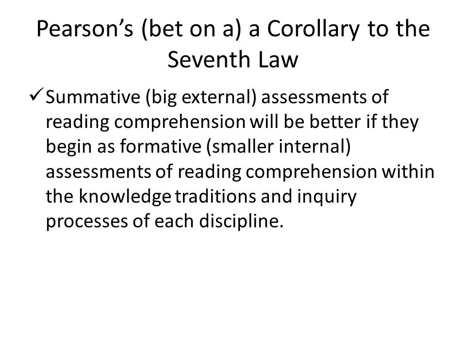 Pearson's (bet on a) a Corollary to the Seventh Law Summative (big external) assessments of reading comprehension will be better if they begin as form