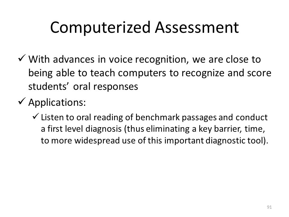 91 Computerized Assessment With advances in voice recognition, we are close to being able to teach computers to recognize and score students' oral res