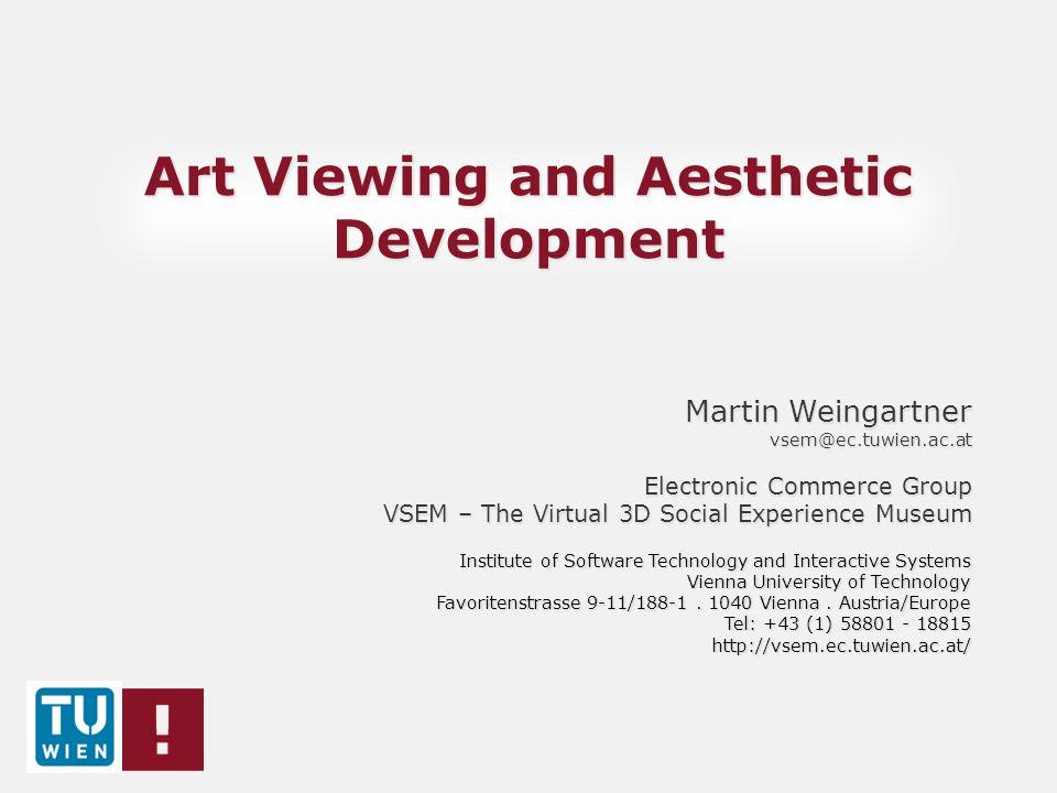 Art Viewing and Aesthetic Development Martin Weingartner Martin Weingartner vsem@ec.tuwien.ac.at Electronic Commerce Group VSEM – The Virtual 3D Socia