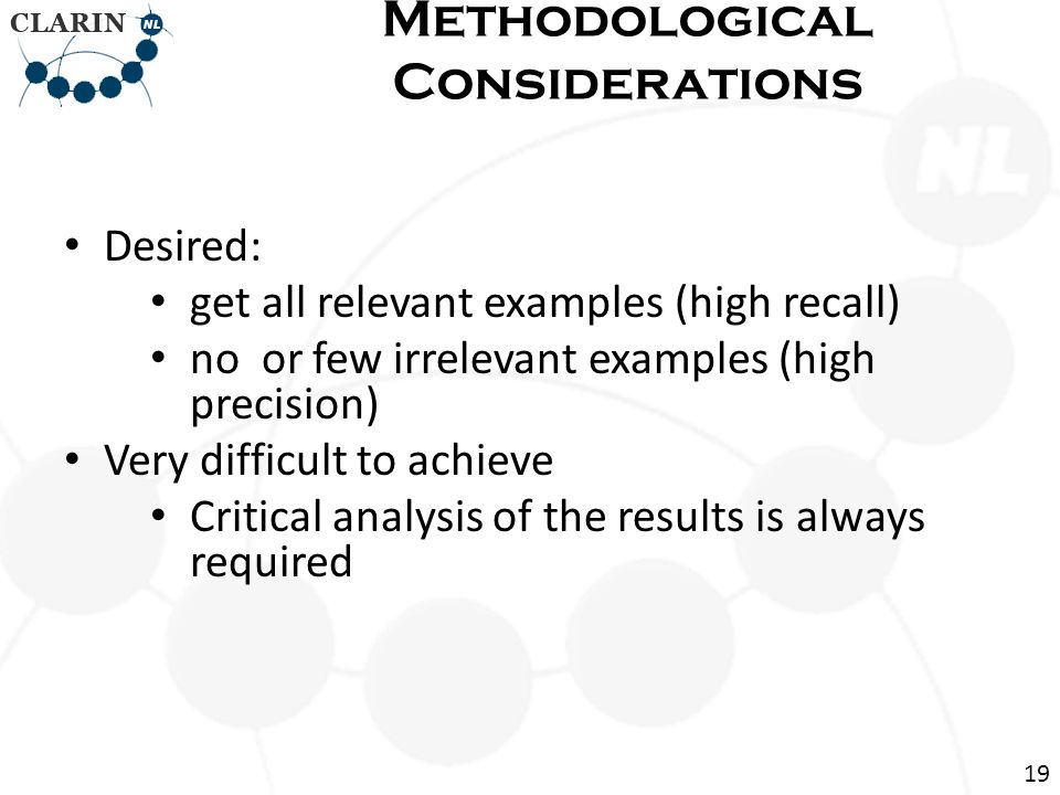 Desired: get all relevant examples (high recall) no or few irrelevant examples (high precision) Very difficult to achieve Critical analysis of the results is always required Methodological Considerations 19