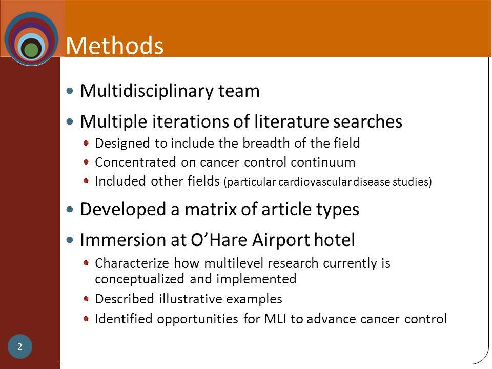 Methods Multidisciplinary team Multiple iterations of literature searches Designed to include the breadth of the field Concentrated on cancer control continuum Included other fields (particular cardiovascular disease studies) Developed a matrix of article types Immersion at O'Hare Airport hotel Characterize how multilevel research currently is conceptualized and implemented Described illustrative examples Identified opportunities for MLI to advance cancer control 2