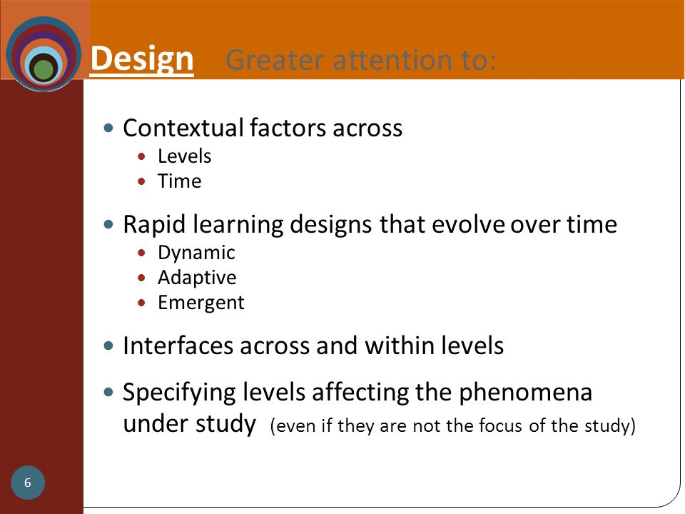 Design Greater attention to: Contextual factors across Levels Time Rapid learning designs that evolve over time Dynamic Adaptive Emergent Interfaces across and within levels Specifying levels affecting the phenomena under study (even if they are not the focus of the study) 6