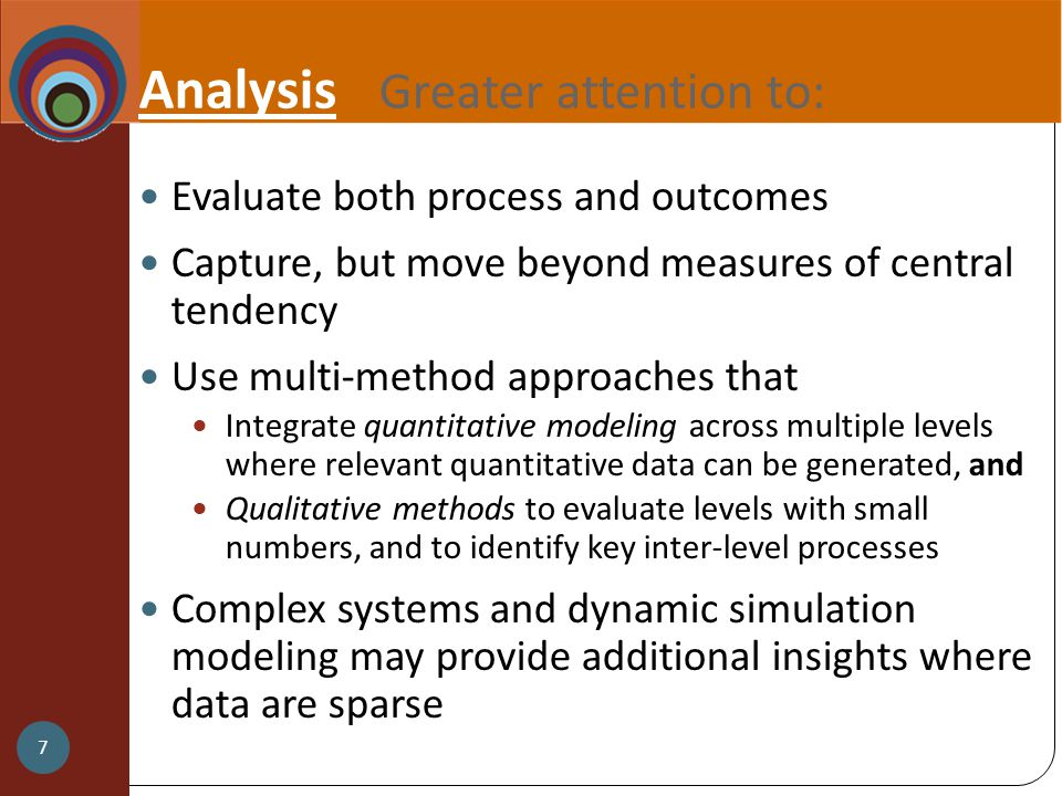 Analysis Greater attention to: Evaluate both process and outcomes Capture, but move beyond measures of central tendency Use multi-method approaches that Integrate quantitative modeling across multiple levels where relevant quantitative data can be generated, and Qualitative methods to evaluate levels with small numbers, and to identify key inter-level processes Complex systems and dynamic simulation modeling may provide additional insights where data are sparse 7