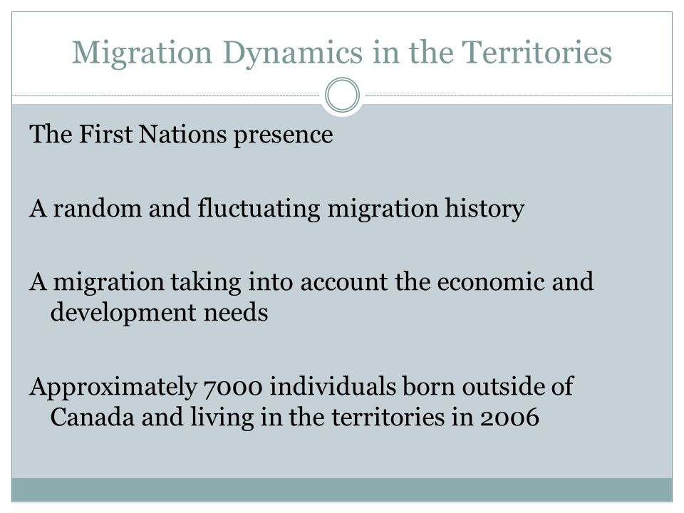 Migration Dynamics in the Territories The First Nations presence A random and fluctuating migration history A migration taking into account the economic and development needs Approximately 7000 individuals born outside of Canada and living in the territories in 2006