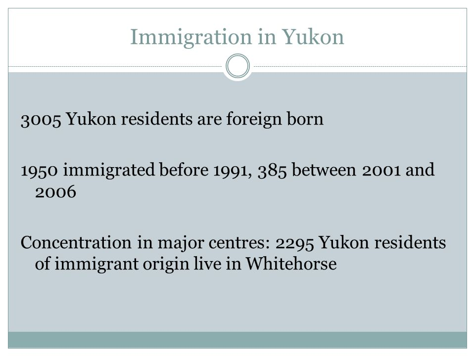 Immigration in Yukon 3005 Yukon residents are foreign born 1950 immigrated before 1991, 385 between 2001 and 2006 Concentration in major centres: 2295 Yukon residents of immigrant origin live in Whitehorse