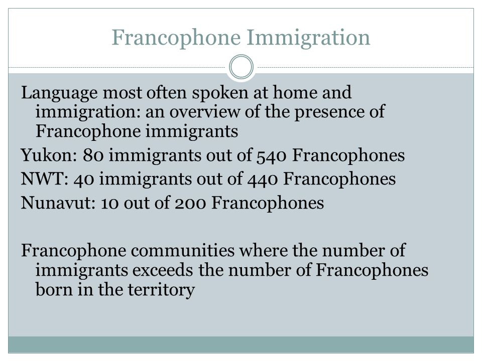 Francophone Immigration Language most often spoken at home and immigration: an overview of the presence of Francophone immigrants Yukon: 80 immigrants out of 540 Francophones NWT: 40 immigrants out of 440 Francophones Nunavut: 10 out of 200 Francophones Francophone communities where the number of immigrants exceeds the number of Francophones born in the territory