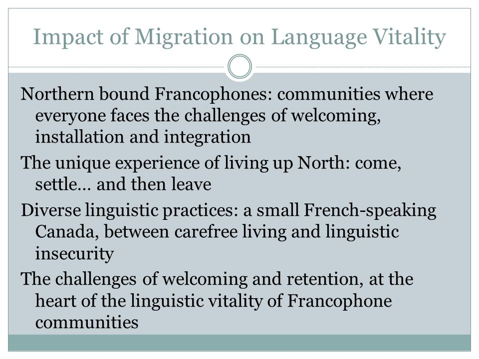 Impact of Migration on Language Vitality Northern bound Francophones: communities where everyone faces the challenges of welcoming, installation and integration The unique experience of living up North: come, settle… and then leave Diverse linguistic practices: a small French-speaking Canada, between carefree living and linguistic insecurity The challenges of welcoming and retention, at the heart of the linguistic vitality of Francophone communities