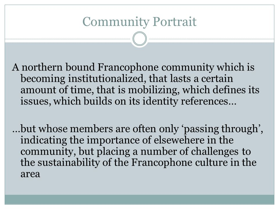 Community Portrait A northern bound Francophone community which is becoming institutionalized, that lasts a certain amount of time, that is mobilizing, which defines its issues, which builds on its identity references… …but whose members are often only 'passing through', indicating the importance of elsewehere in the community, but placing a number of challenges to the sustainability of the Francophone culture in the area