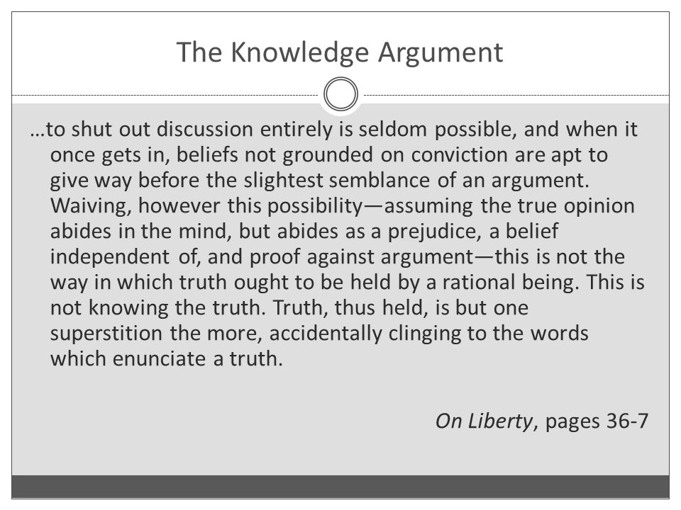 The Knowledge Argument …to shut out discussion entirely is seldom possible, and when it once gets in, beliefs not grounded on conviction are apt to give way before the slightest semblance of an argument.