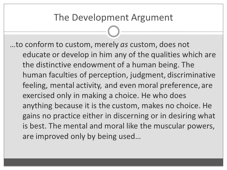 The Development Argument …to conform to custom, merely as custom, does not educate or develop in him any of the qualities which are the distinctive endowment of a human being.