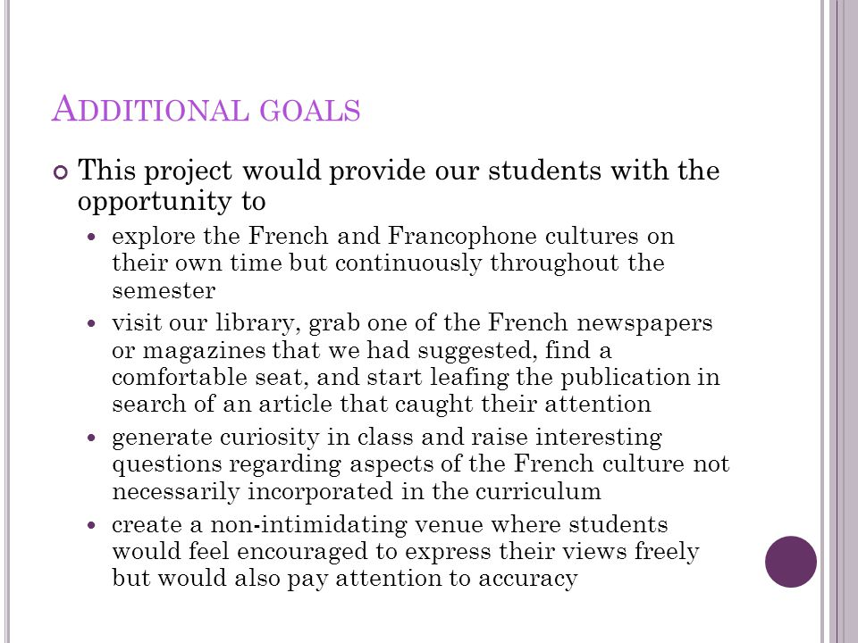A DDITIONAL GOALS This project would provide our students with the opportunity to explore the French and Francophone cultures on their own time but continuously throughout the semester visit our library, grab one of the French newspapers or magazines that we had suggested, find a comfortable seat, and start leafing the publication in search of an article that caught their attention generate curiosity in class and raise interesting questions regarding aspects of the French culture not necessarily incorporated in the curriculum create a non-intimidating venue where students would feel encouraged to express their views freely but would also pay attention to accuracy