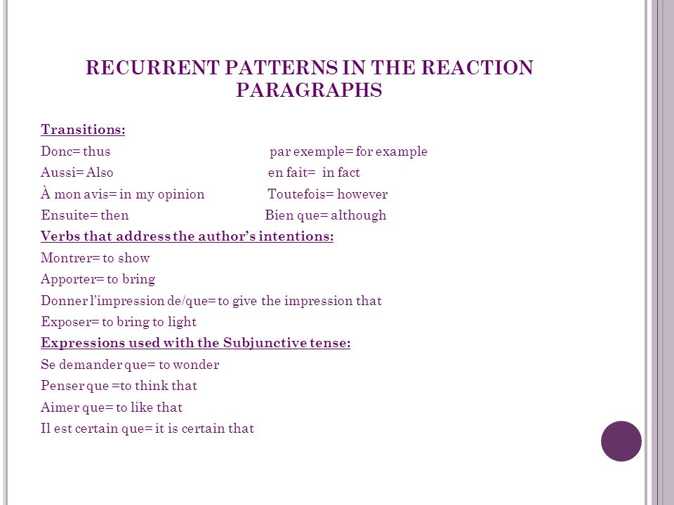 RECURRENT PATTERNS IN THE REACTION PARAGRAPHS Transitions: Donc= thus par exemple= for example Aussi= Also en fait= in fact À mon avis= in my opinion Toutefois= however Ensuite= then Bien que= although Verbs that address the author's intentions: Montrer= to show Apporter= to bring Donner l'impression de/que= to give the impression that Exposer= to bring to light Expressions used with the Subjunctive tense: Se demander que= to wonder Penser que =to think that Aimer que= to like that Il est certain que= it is certain that