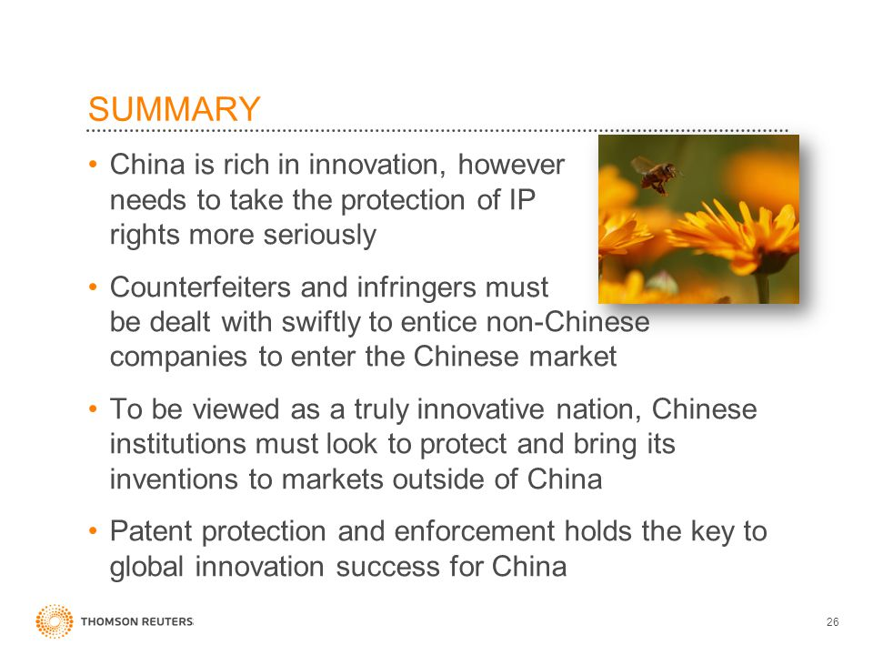 China is rich in innovation, however needs to take the protection of IP rights more seriously Counterfeiters and infringers must be dealt with swiftly to entice non-Chinese companies to enter the Chinese market To be viewed as a truly innovative nation, Chinese institutions must look to protect and bring its inventions to markets outside of China Patent protection and enforcement holds the key to global innovation success for China 26