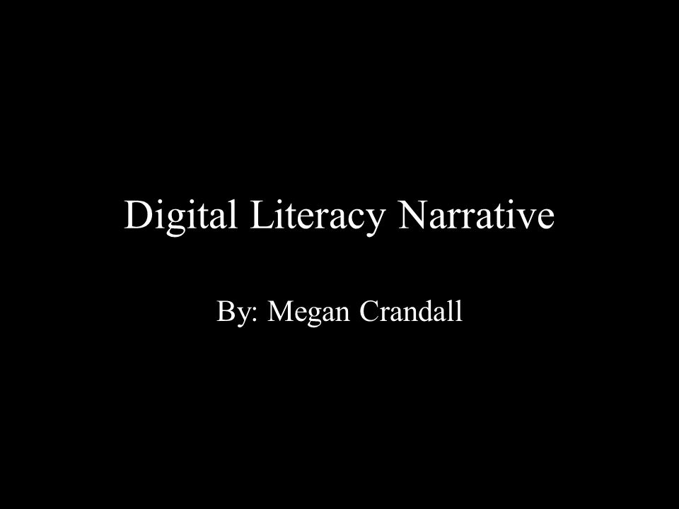Digital Literacy Narrative By: Megan Crandall