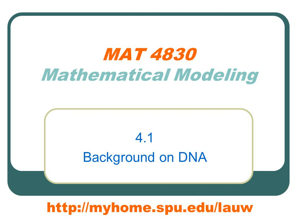 MAT 4830 Mathematical Modeling 4.1 Background on DNA http://myhome.spu.edu/lauw