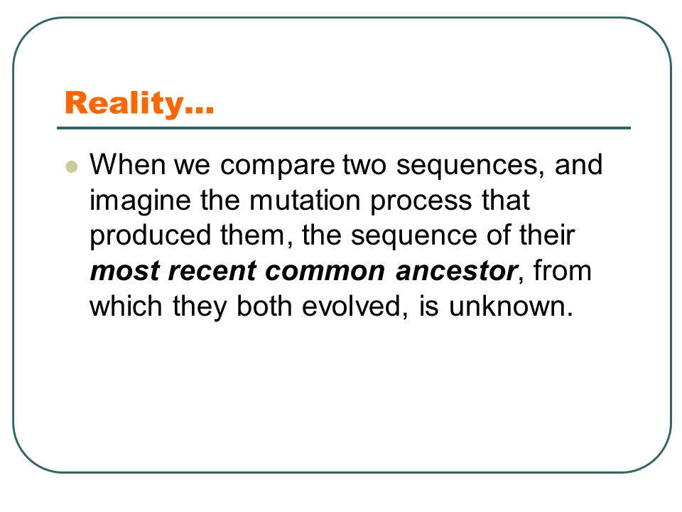 Reality… When we compare two sequences, and imagine the mutation process that produced them, the sequence of their most recent common ancestor, from which they both evolved, is unknown.