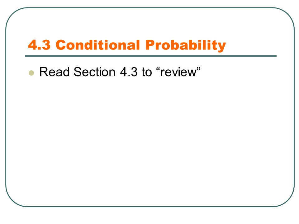 4.3 Conditional Probability Read Section 4.3 to review