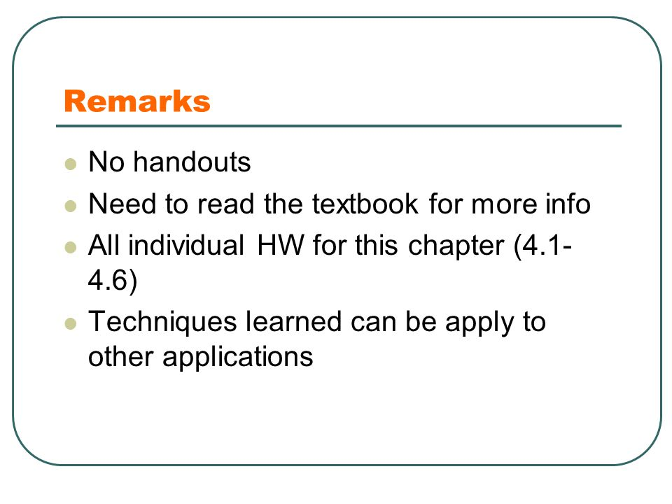 Remarks No handouts Need to read the textbook for more info All individual HW for this chapter (4.1- 4.6) Techniques learned can be apply to other applications