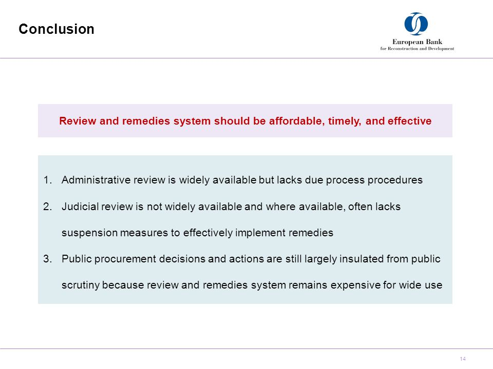 Conclusion 14 Review and remedies system should be affordable, timely, and effective 1.Administrative review is widely available but lacks due process procedures 2.Judicial review is not widely available and where available, often lacks suspension measures to effectively implement remedies 3.Public procurement decisions and actions are still largely insulated from public scrutiny because review and remedies system remains expensive for wide use