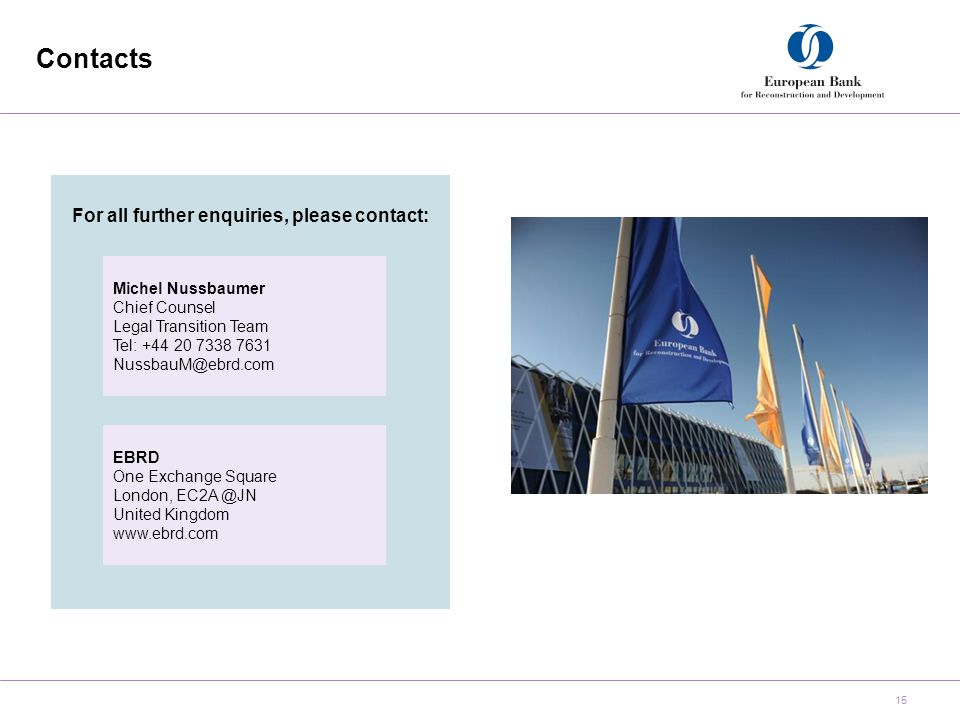 Contacts 15 For all further enquiries, please contact: Michel Nussbaumer Chief Counsel Legal Transition Team Tel: +44 20 7338 7631 NussbauM@ebrd.com EBRD One Exchange Square London, EC2A @JN United Kingdom www.ebrd.com