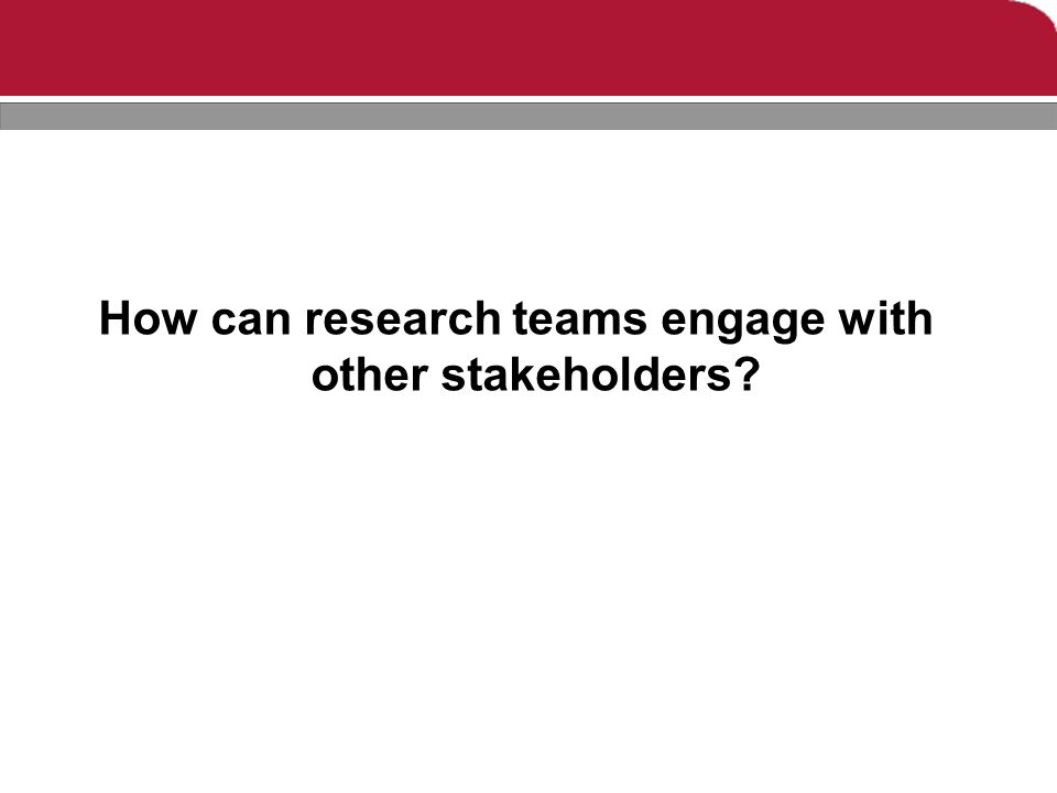 How can research teams engage with other stakeholders?