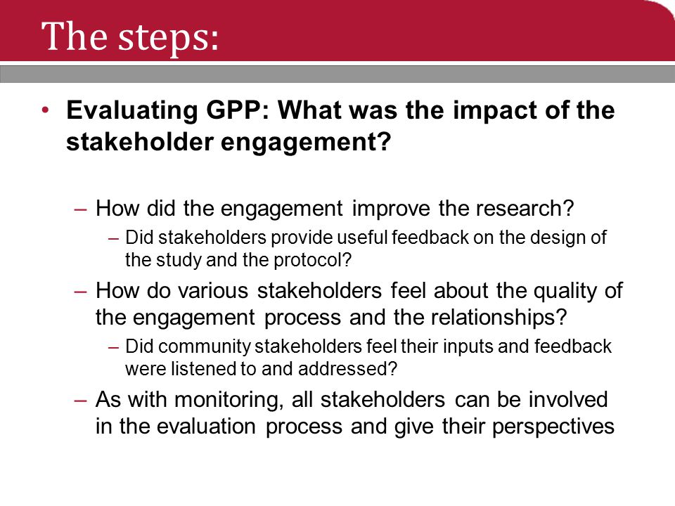 The steps: Evaluating GPP: What was the impact of the stakeholder engagement? –How did the engagement improve the research? –Did stakeholders provide