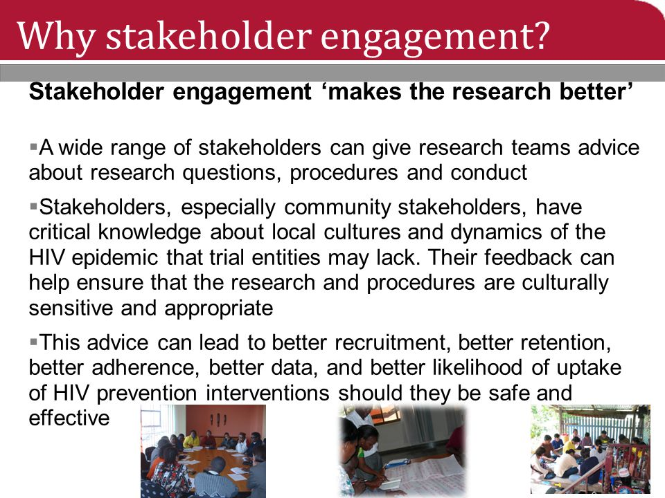 Why stakeholder engagement? Stakeholder engagement 'makes the research better'  A wide range of stakeholders can give research teams advice about res