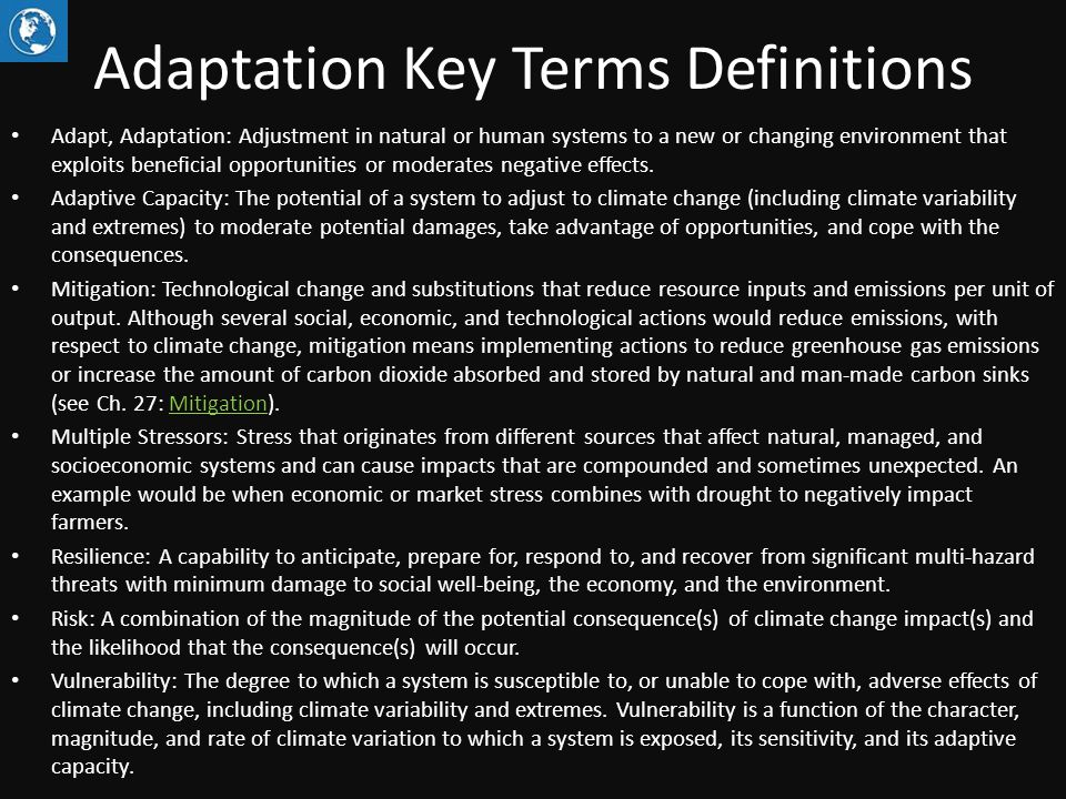Adaptation Key Terms Definitions Adapt, Adaptation: Adjustment in natural or human systems to a new or changing environment that exploits beneficial opportunities or moderates negative effects.