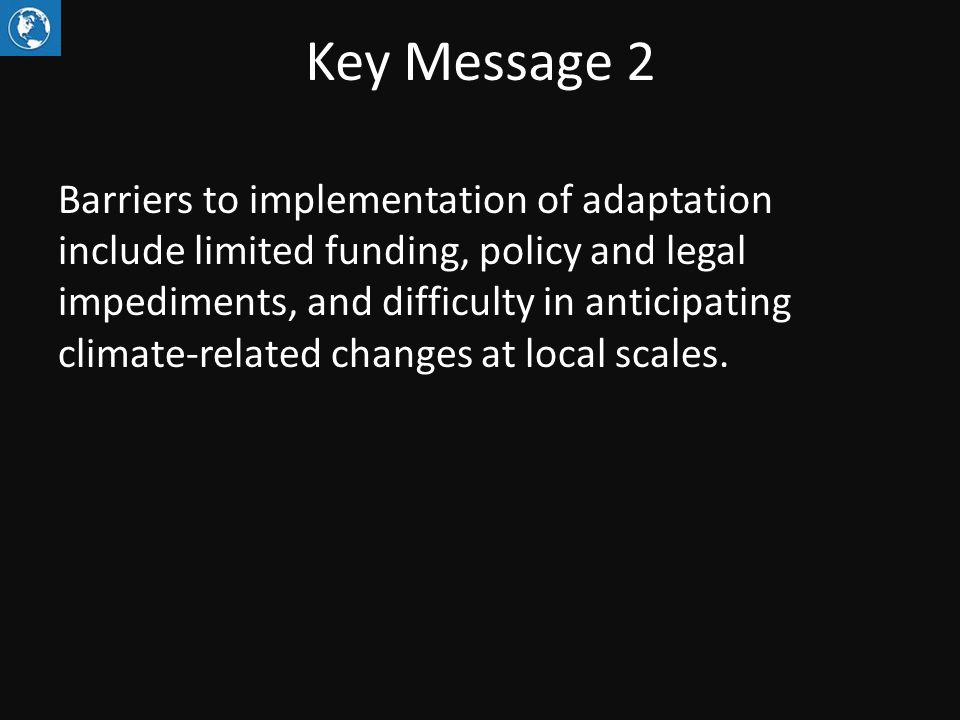 Key Message 2 Barriers to implementation of adaptation include limited funding, policy and legal impediments, and difficulty in anticipating climate-related changes at local scales.