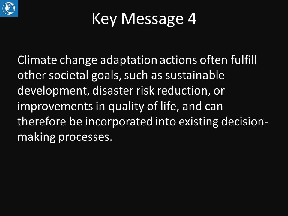 Key Message 4 Climate change adaptation actions often fulfill other societal goals, such as sustainable development, disaster risk reduction, or improvements in quality of life, and can therefore be incorporated into existing decision- making processes.