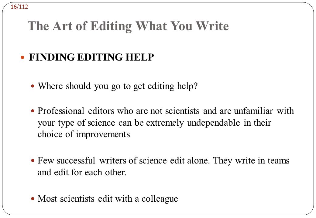 15/112 The Art of Editing What You Write Who will help you edit? If you get any advice from the journal, it will probably be a sentence telling you to