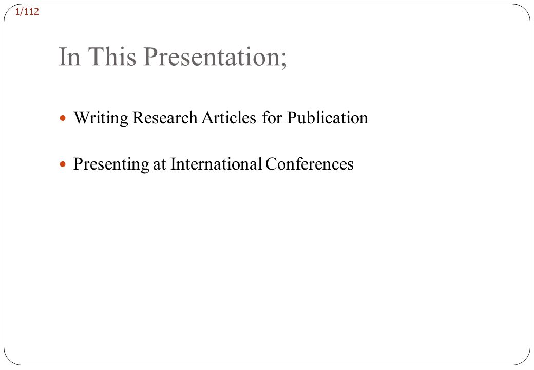 1/112 In This Presentation; Writing Research Articles for Publication Presenting at International Conferences
