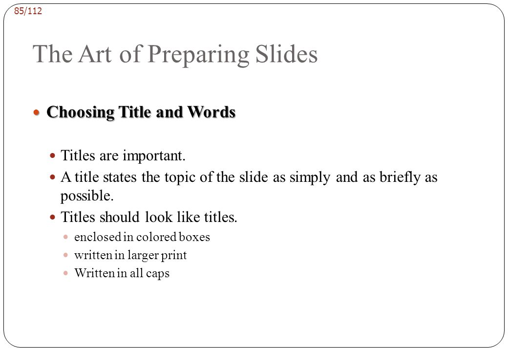 84/112 The Art of Preparing Slides Adding Emphasis Adding Emphasis use of color putting the most important information in a larger print size, down to