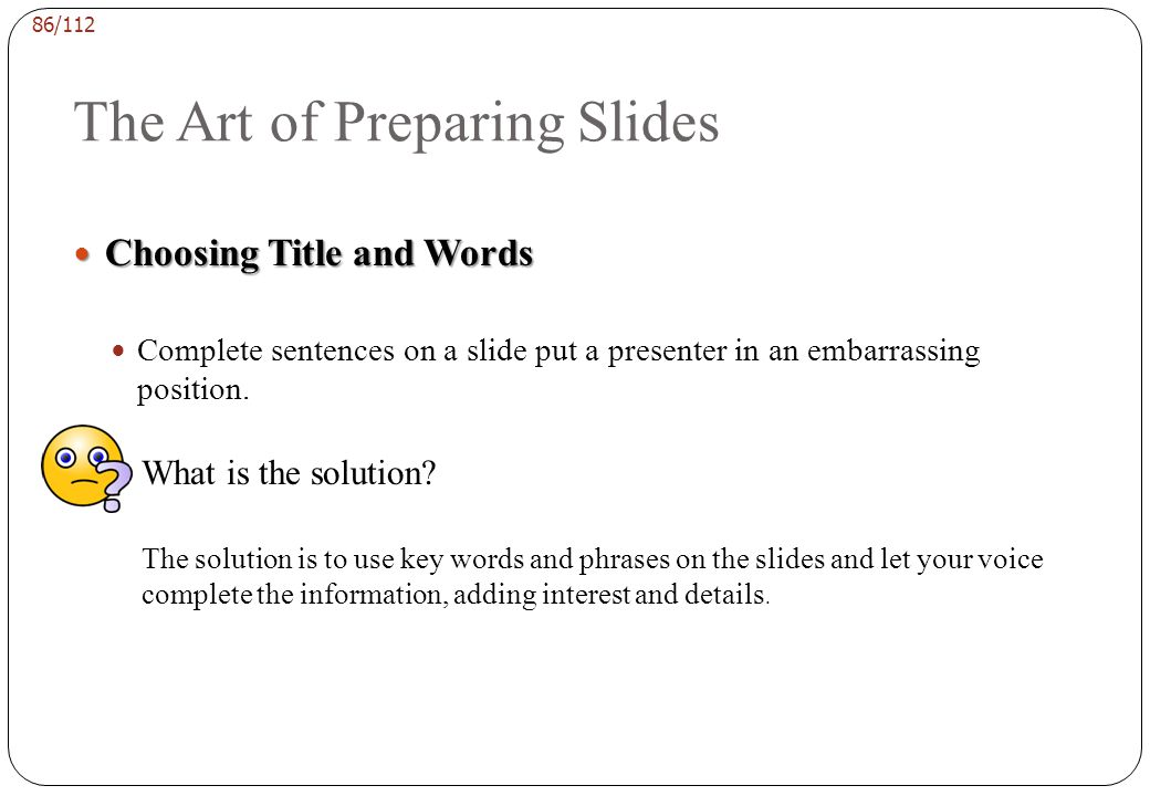 85/112 The Art of Preparing Slides Choosing Title and Words Choosing Title and Words Titles are important. A title states the topic of the slide as si