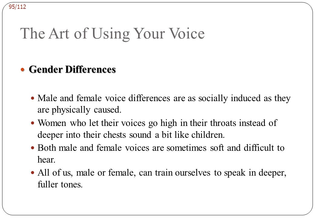 94/112 The Art of Using Your Voice Volume Volume Successful speakers must increase the volume as well as the depth of their normal speaking voice.