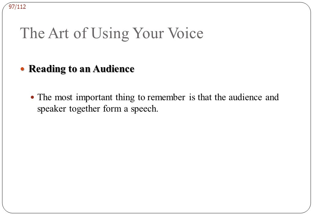 96/112 The Art of Using Your Voice Speed Speed Once you have practiced increasing the loudness of your voice, you will want to concentrate on speaking